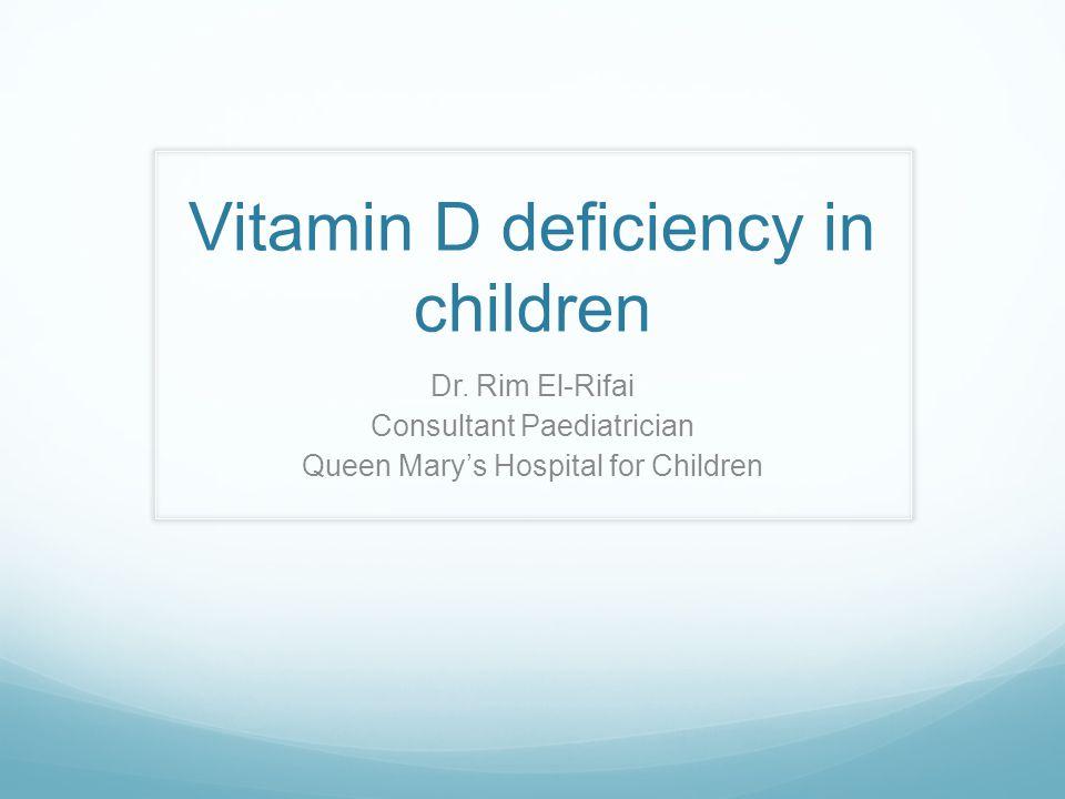 Vitamin D deficiency in children Dr. Rim El-Rifai Consultant Paediatrician Queen Mary's Hospital for Children
