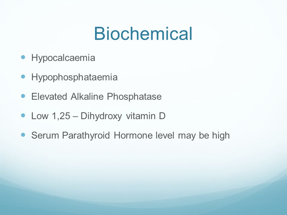 Biochemical Hypocalcaemia Hypophosphataemia Elevated Alkaline Phosphatase Low 1,25 – Dihydroxy vitamin D Serum Parathyroid Hormone level may be high