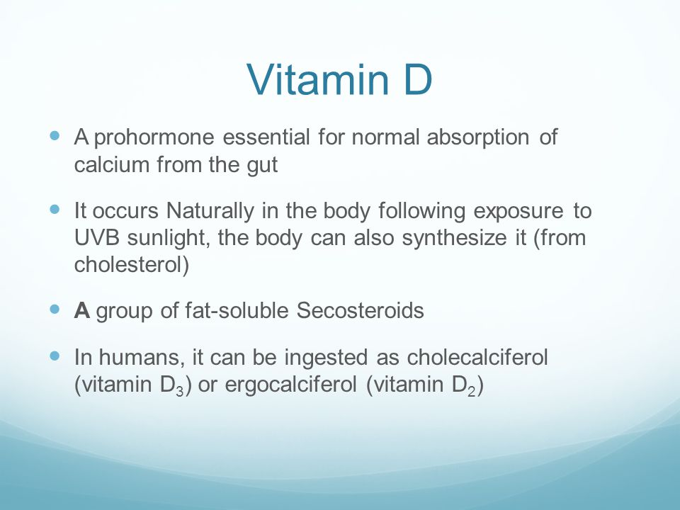 Vitamin D A prohormone essential for normal absorption of calcium from the gut It occurs Naturally in the body following exposure to UVB sunlight, the