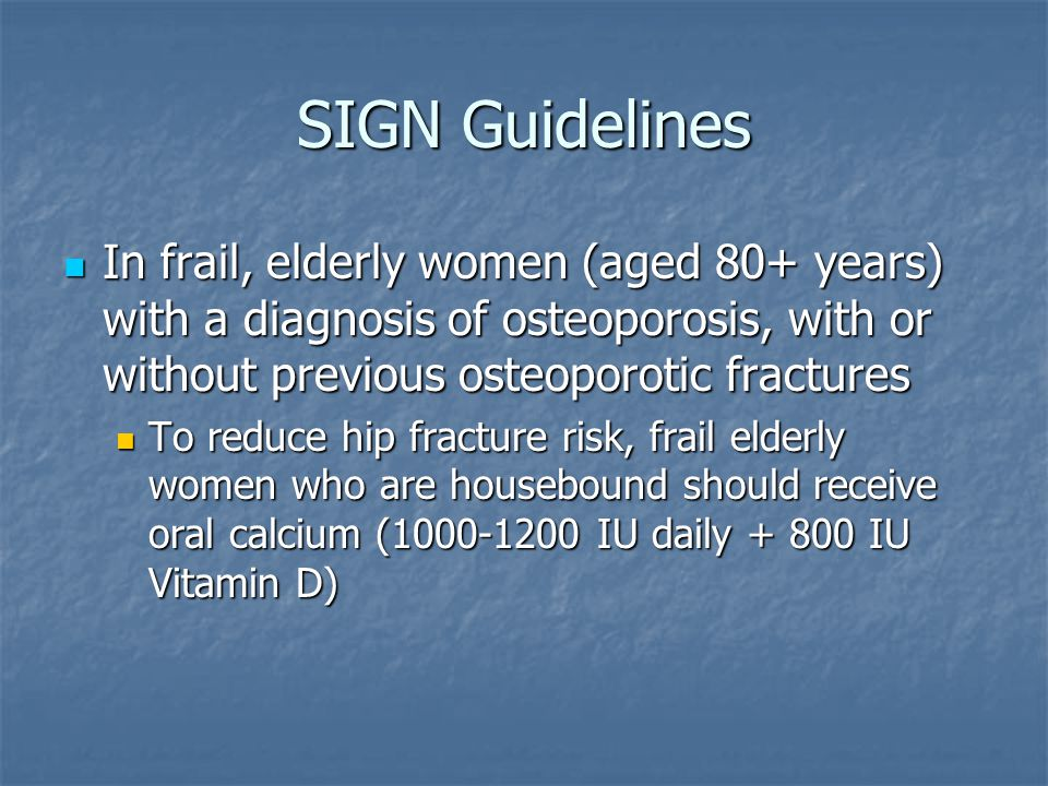 SIGN Guidelines In frail, elderly women (aged 80+ years) with a diagnosis of osteoporosis, with or without previous osteoporotic fractures In frail, elderly women (aged 80+ years) with a diagnosis of osteoporosis, with or without previous osteoporotic fractures To reduce hip fracture risk, frail elderly women who are housebound should receive oral calcium (1000-1200 IU daily + 800 IU Vitamin D) To reduce hip fracture risk, frail elderly women who are housebound should receive oral calcium (1000-1200 IU daily + 800 IU Vitamin D)