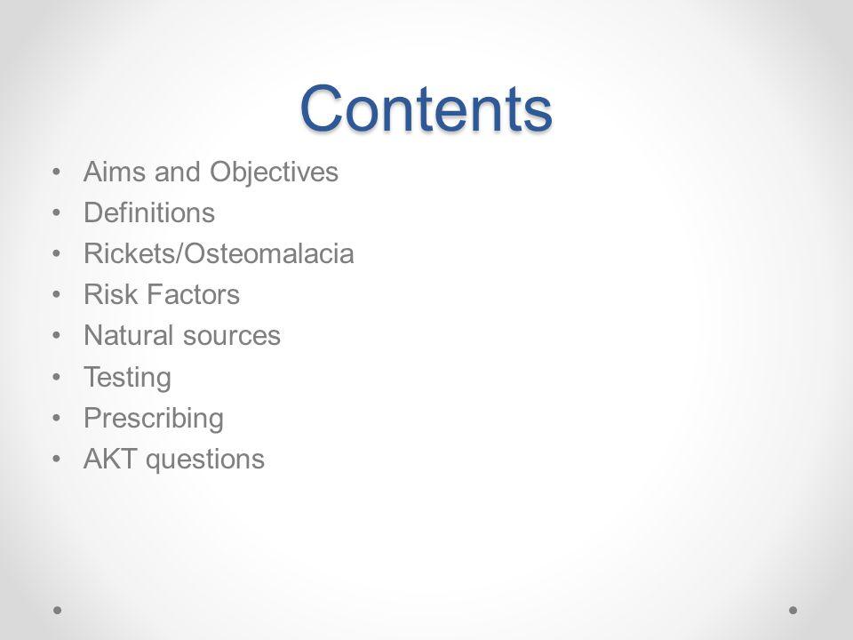 Contents Aims and Objectives Definitions Rickets/Osteomalacia Risk Factors Natural sources Testing Prescribing AKT questions