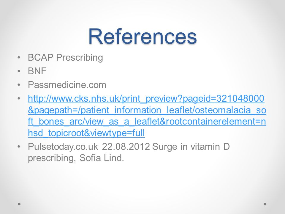 References BCAP Prescribing BNF Passmedicine.com http://www.cks.nhs.uk/print_preview?pageid=321048000 &pagepath=/patient_information_leaflet/osteomalacia_so ft_bones_arc/view_as_a_leaflet&rootcontainerelement=n hsd_topicroot&viewtype=fullhttp://www.cks.nhs.uk/print_preview?pageid=321048000 &pagepath=/patient_information_leaflet/osteomalacia_so ft_bones_arc/view_as_a_leaflet&rootcontainerelement=n hsd_topicroot&viewtype=full Pulsetoday.co.uk 22.08.2012 Surge in vitamin D prescribing, Sofia Lind.