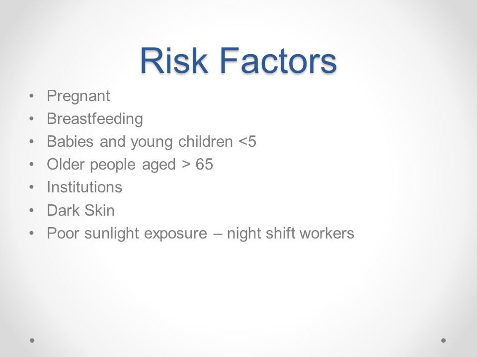 Risk Factors Pregnant Breastfeeding Babies and young children <5 Older people aged > 65 Institutions Dark Skin Poor sunlight exposure – night shift wo