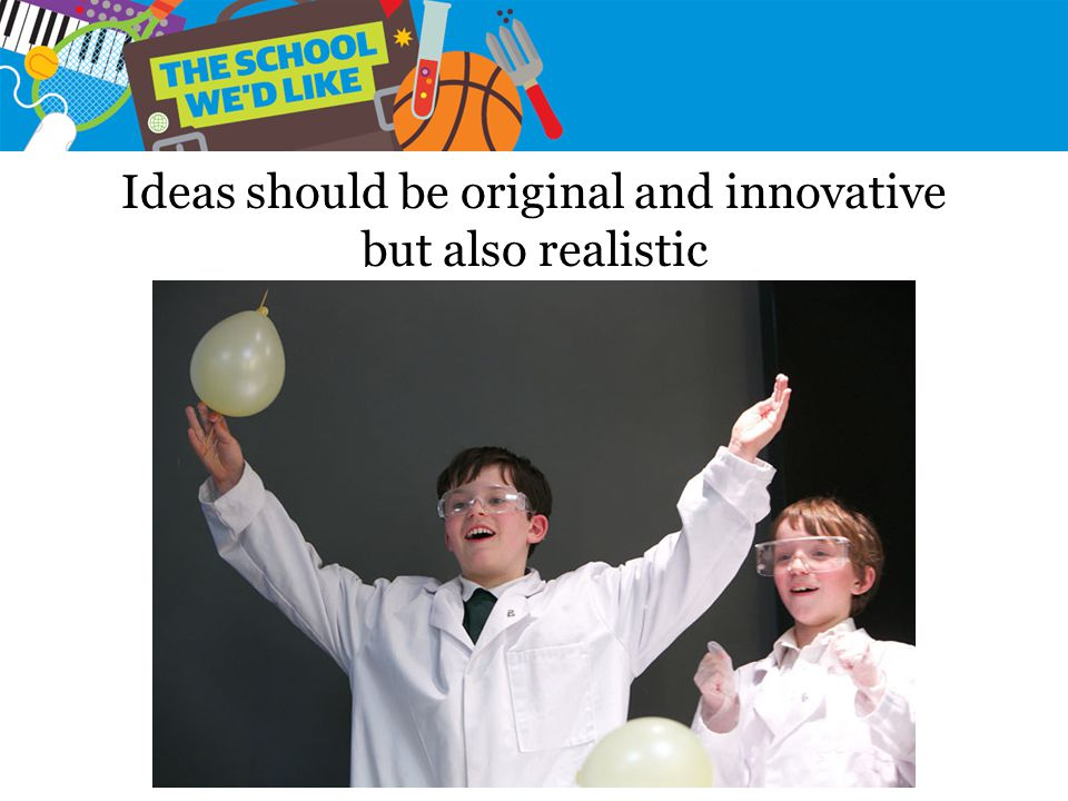 Ideas should be original and innovative but also realistic