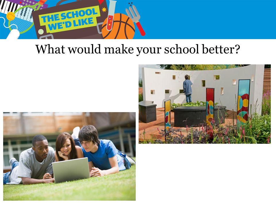 What would make your school better