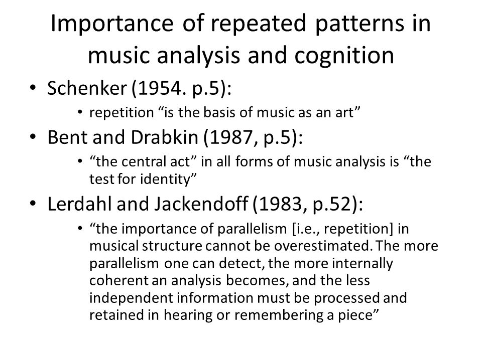 "Importance of repeated patterns in music analysis and cognition Schenker (1954. p.5): repetition ""is the basis of music as an art"" Bent and Drabkin (1"