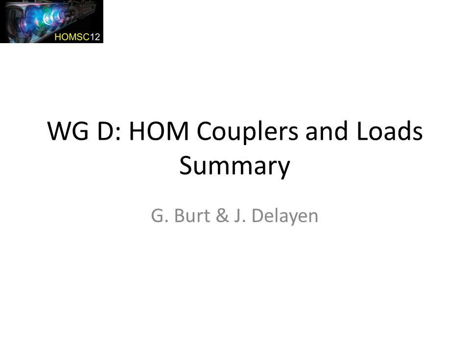 WG D: HOM Couplers and Loads Summary G. Burt & J. Delayen