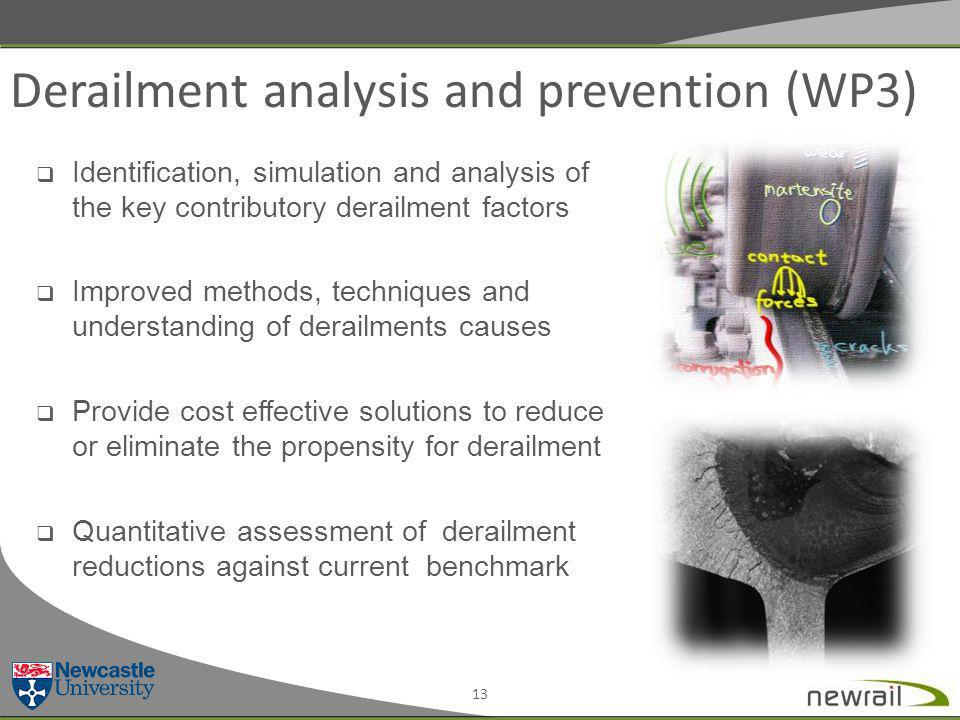 Derailment analysis and prevention (WP3) 13  Identification, simulation and analysis of the key contributory derailment factors  Improved methods, techniques and understanding of derailments causes  Provide cost effective solutions to reduce or eliminate the propensity for derailment  Quantitative assessment of derailment reductions against current benchmark