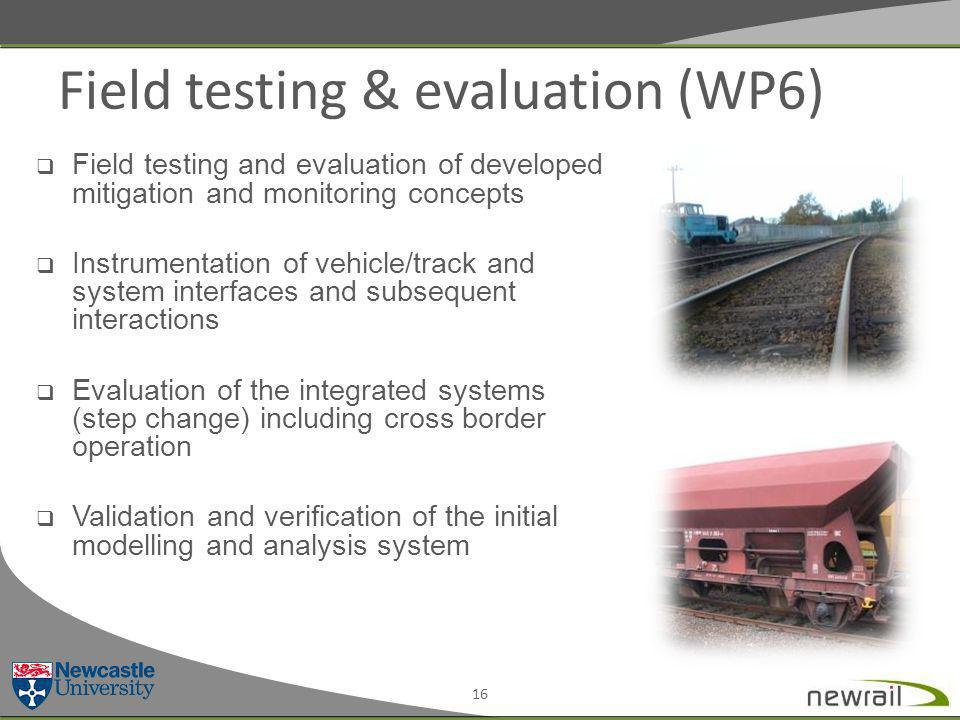 Field testing & evaluation (WP6) 16  Field testing and evaluation of developed mitigation and monitoring concepts  Instrumentation of vehicle/track and system interfaces and subsequent interactions  Evaluation of the integrated systems (step change) including cross border operation  Validation and verification of the initial modelling and analysis system