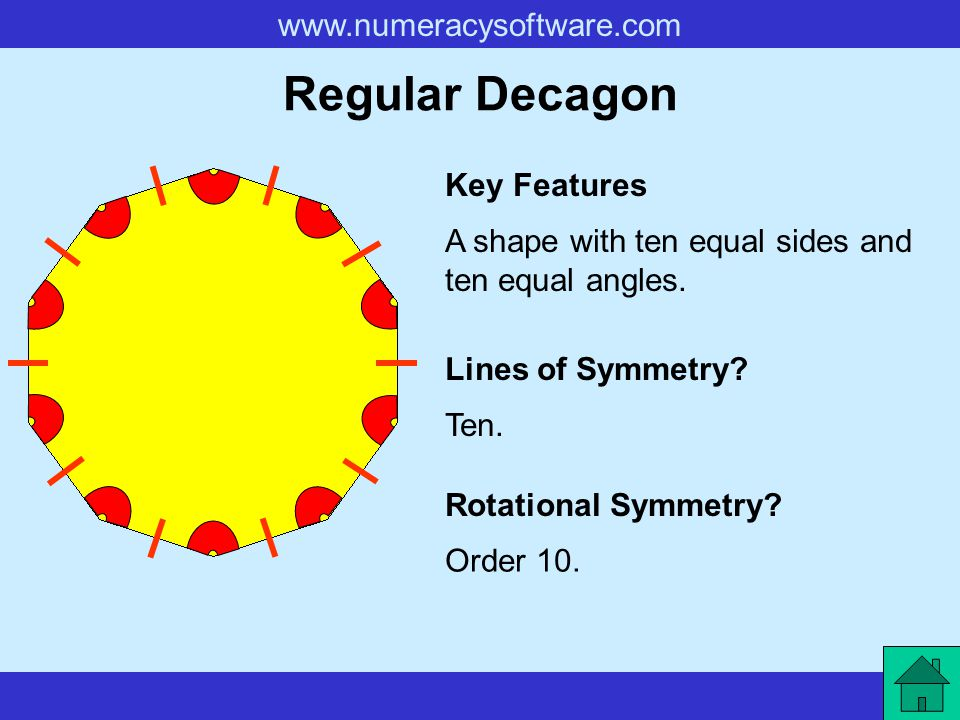 www.numeracysoftware.com Regular Decagon A shape with ten equal sides and ten equal angles. Key Features Lines of Symmetry? Rotational Symmetry? Ten.