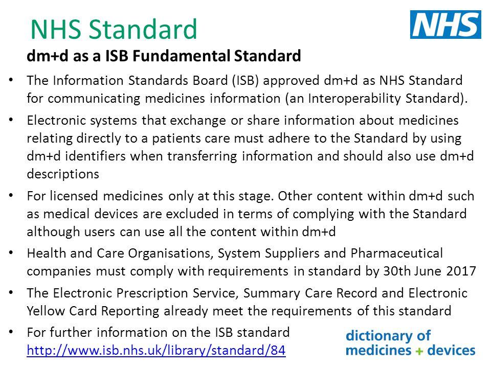 NHS Standard dm+d as a ISB Fundamental Standard The Information Standards Board (ISB) approved dm+d as NHS Standard for communicating medicines inform
