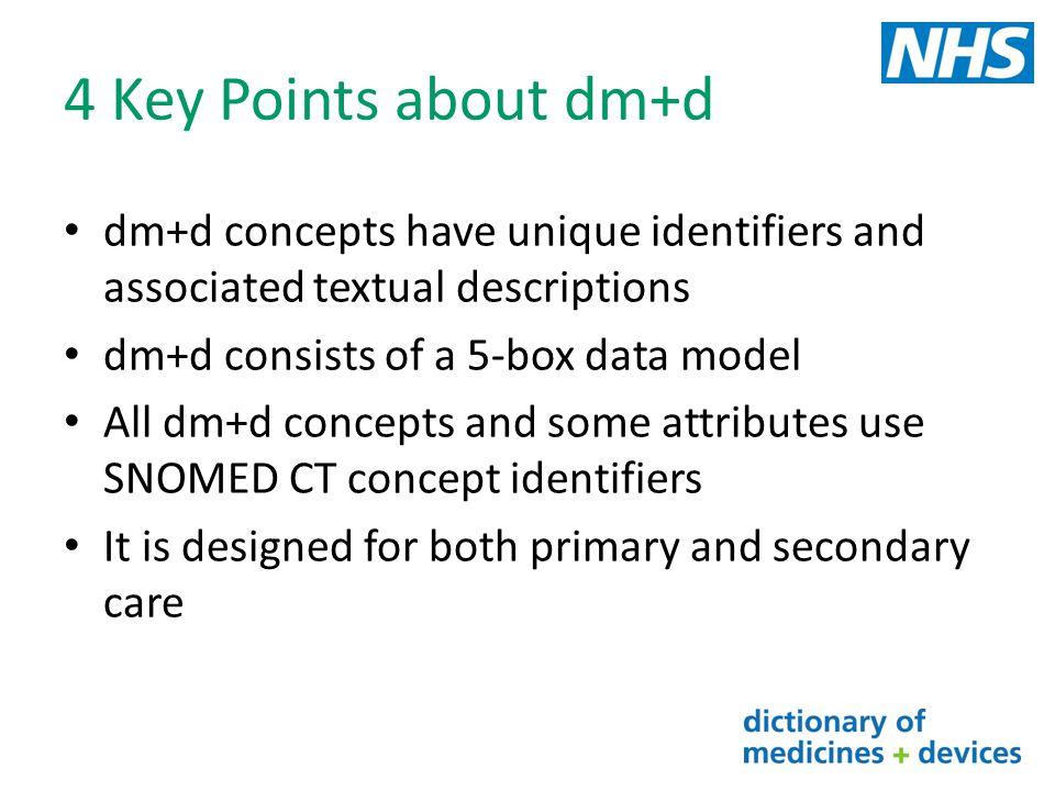 4 Key Points about dm+d dm+d concepts have unique identifiers and associated textual descriptions dm+d consists of a 5-box data model All dm+d concept