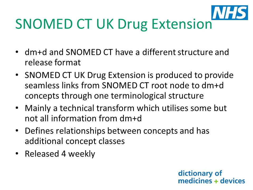 SNOMED CT UK Drug Extension dm+d and SNOMED CT have a different structure and release format SNOMED CT UK Drug Extension is produced to provide seamle