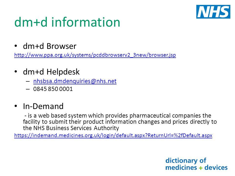 dm+d information dm+d Browser http://www.ppa.org.uk/systems/pcddbrowserv2_3new/browser.jsp dm+d Helpdesk – nhsbsa.dmdenquiries@nhs.net nhsbsa.dmdenqui