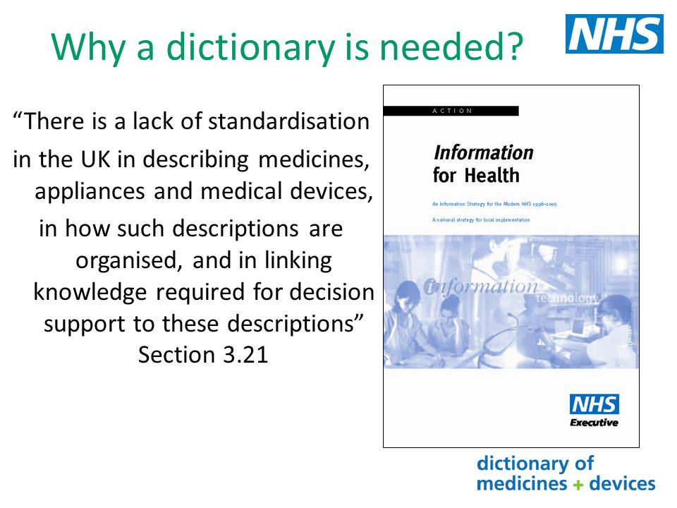 Information Strategy The Power of Information: Putting all of us in control of the health and care information we need DH Strategy document makes specific reference to the use of SNOMED CT and dm+d It recommends that where IT systems reference medicines they use dm+d for coded information Standardising on a single set of identifiers means that IT systems can more easily interoperate and information more readily shared