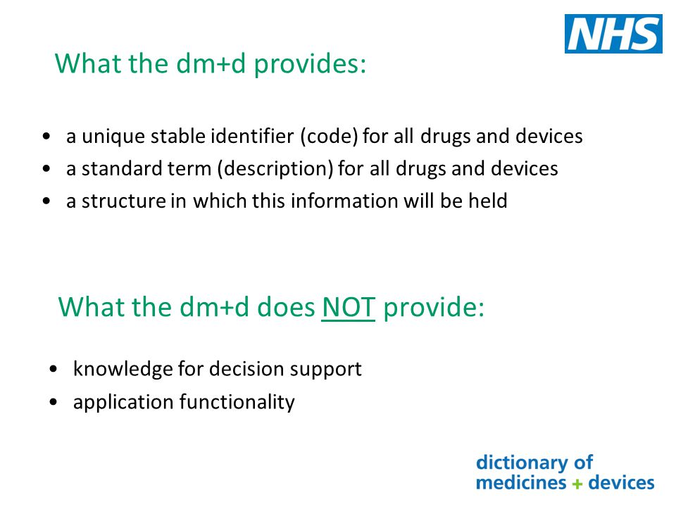 SNOMED CT UK Drug Extension dm+d and SNOMED CT have a different structure and release format SNOMED CT UK Drug Extension is produced to provide seamless links from SNOMED CT root node to dm+d concepts through one terminological structure Mainly a technical transform which utilises some but not all information from dm+d Defines relationships between concepts and has additional concept classes Released 4 weekly