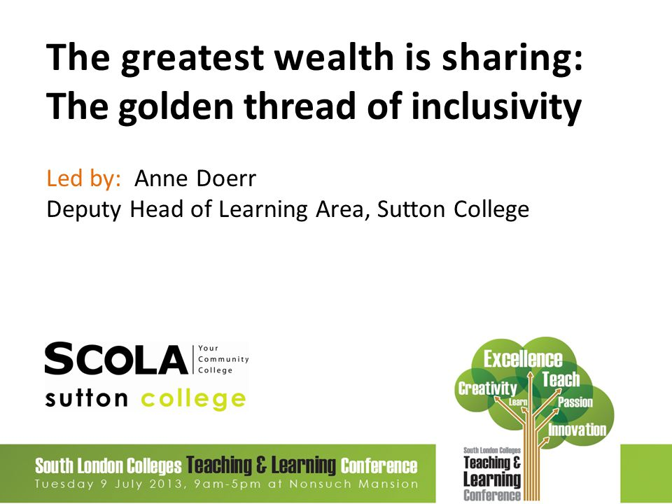 The greatest wealth is sharing: The golden thread of inclusivity Led by: Anne Doerr Deputy Head of Learning Area, Sutton College