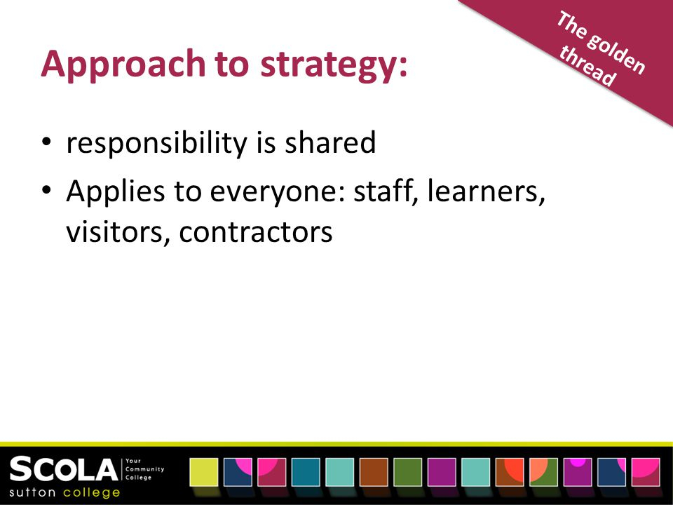 The golden thread Approach to strategy: responsibility is shared Applies to everyone: staff, learners, visitors, contractors