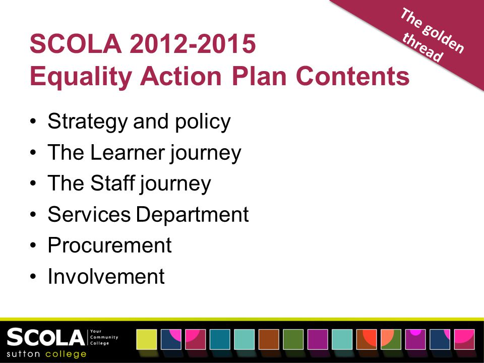 SCOLA 2012-2015 Equality Action Plan Contents Strategy and policy The Learner journey The Staff journey Services Department Procurement Involvement