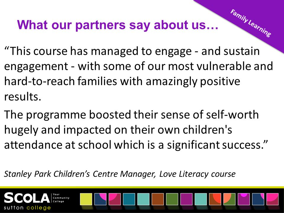 Family Learning What our partners say about us… This course has managed to engage - and sustain engagement - with some of our most vulnerable and hard-to-reach families with amazingly positive results.