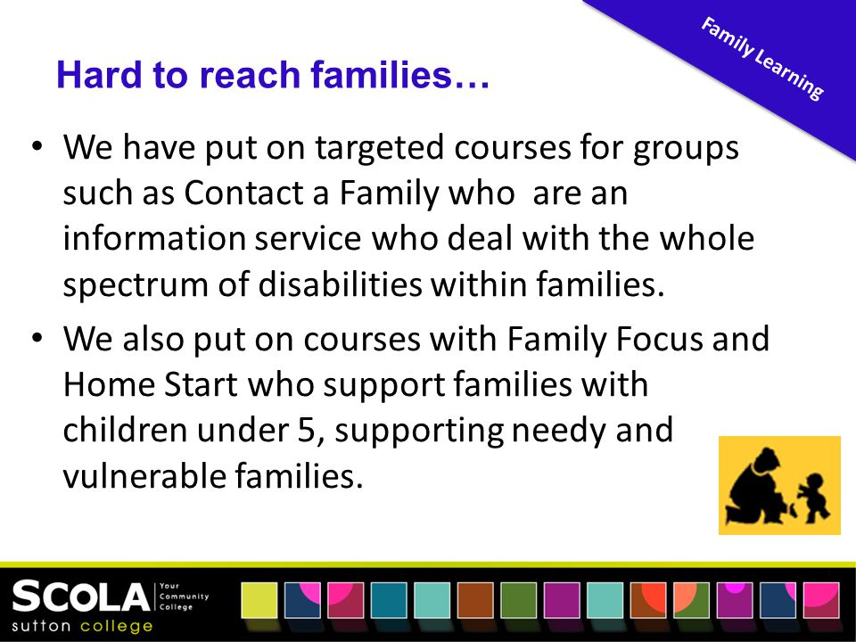 We have put on targeted courses for groups such as Contact a Family who are an information service who deal with the whole spectrum of disabilities within families.