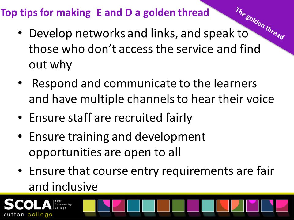 Develop networks and links, and speak to those who don't access the service and find out why Respond and communicate to the learners and have multiple channels to hear their voice Ensure staff are recruited fairly Ensure training and development opportunities are open to all Ensure that course entry requirements are fair and inclusive The golden thread Top tips for making E and D a golden thread