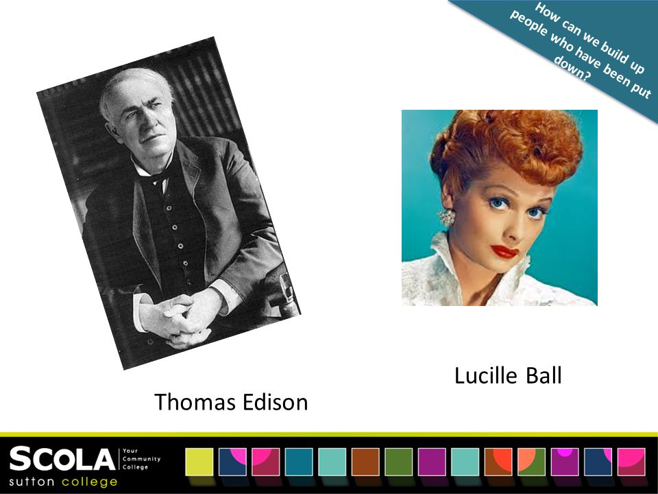 How can we build up people who have been put down Thomas Edison Lucille Ball