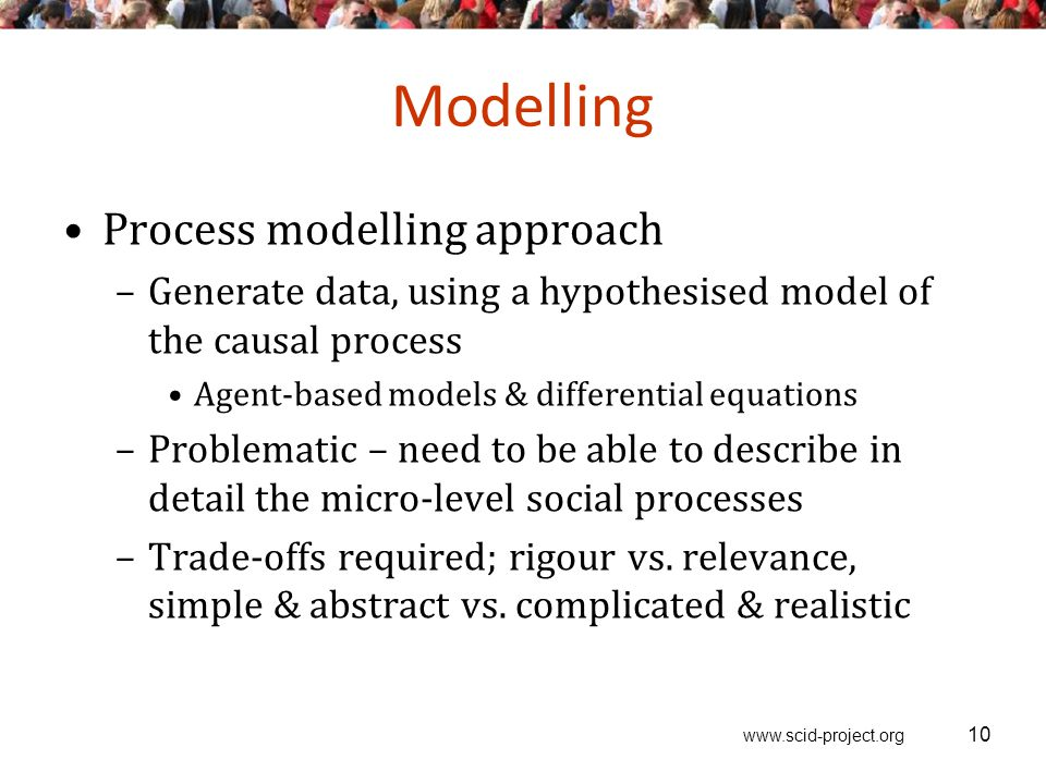 www.scid-project.org Modelling 10 Process modelling approach –Generate data, using a hypothesised model of the causal process Agent-based models & differential equations –Problematic – need to be able to describe in detail the micro-level social processes –Trade-offs required; rigour vs.