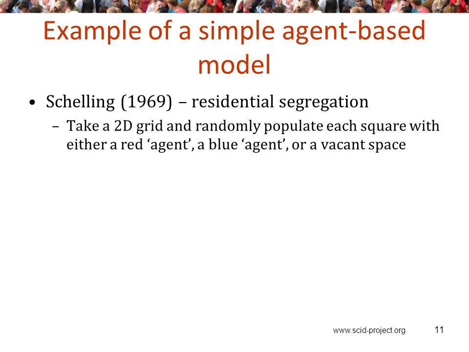 www.scid-project.org Example of a simple agent-based model Schelling (1969) – residential segregation –Take a 2D grid and randomly populate each square with either a red 'agent', a blue 'agent', or a vacant space 11