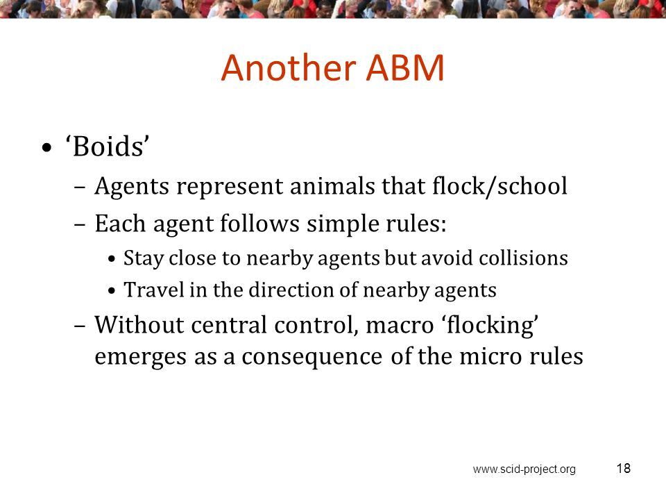 www.scid-project.org Another ABM 'Boids' –Agents represent animals that flock/school –Each agent follows simple rules: Stay close to nearby agents but avoid collisions Travel in the direction of nearby agents –Without central control, macro 'flocking' emerges as a consequence of the micro rules 18