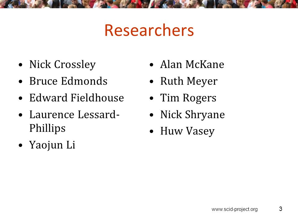 www.scid-project.org Researchers Nick Crossley Bruce Edmonds Edward Fieldhouse Laurence Lessard- Phillips Yaojun Li Alan McKane Ruth Meyer Tim Rogers Nick Shryane Huw Vasey 3