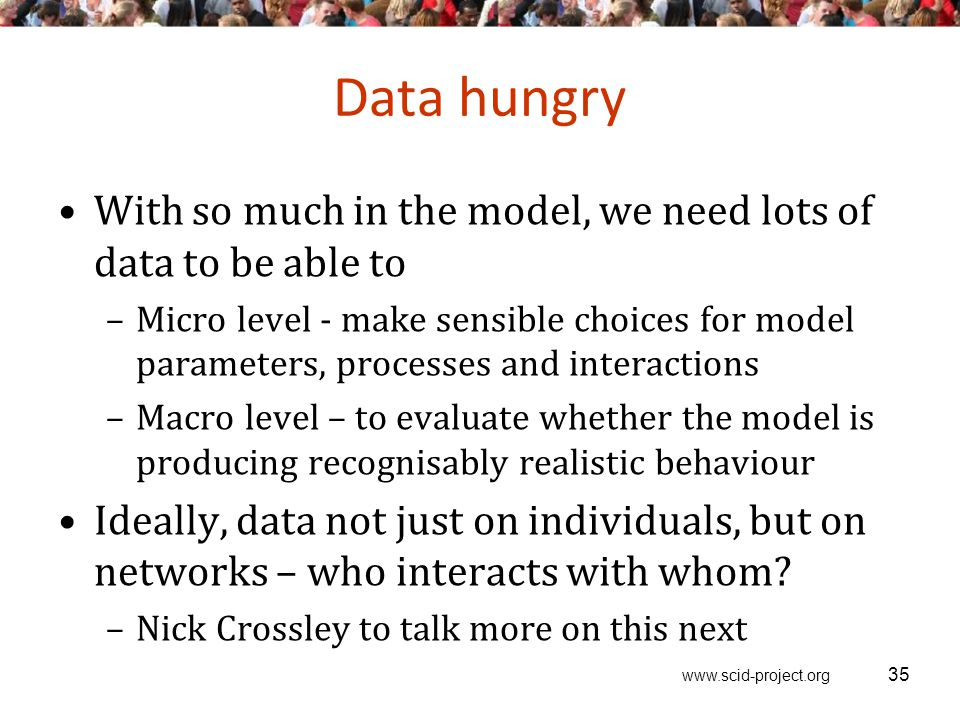 www.scid-project.org Data hungry With so much in the model, we need lots of data to be able to –Micro level - make sensible choices for model parameters, processes and interactions –Macro level – to evaluate whether the model is producing recognisably realistic behaviour Ideally, data not just on individuals, but on networks – who interacts with whom.