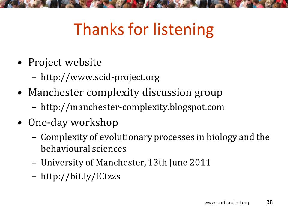 www.scid-project.org Thanks for listening Project website –http://www.scid-project.org Manchester complexity discussion group –http://manchester-complexity.blogspot.com One-day workshop –Complexity of evolutionary processes in biology and the behavioural sciences –University of Manchester, 13th June 2011 –http://bit.ly/fCtzzs 38