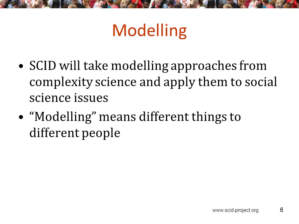 www.scid-project.org Modelling SCID will take modelling approaches from complexity science and apply them to social science issues Modelling means different things to different people 6