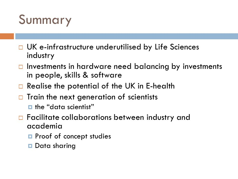 Summary  UK e-infrastructure underutilised by Life Sciences industry  Investments in hardware need balancing by investments in people, skills & software  Realise the potential of the UK in E-health  Train the next generation of scientists  the data scientist  Facilitate collaborations between industry and academia  Proof of concept studies  Data sharing