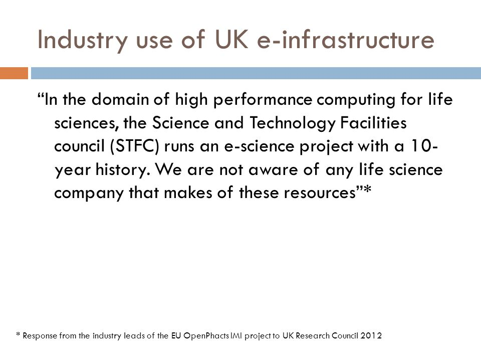 Industry use of UK e-infrastructure In the domain of high performance computing for life sciences, the Science and Technology Facilities council (STFC) runs an e-science project with a 10- year history.