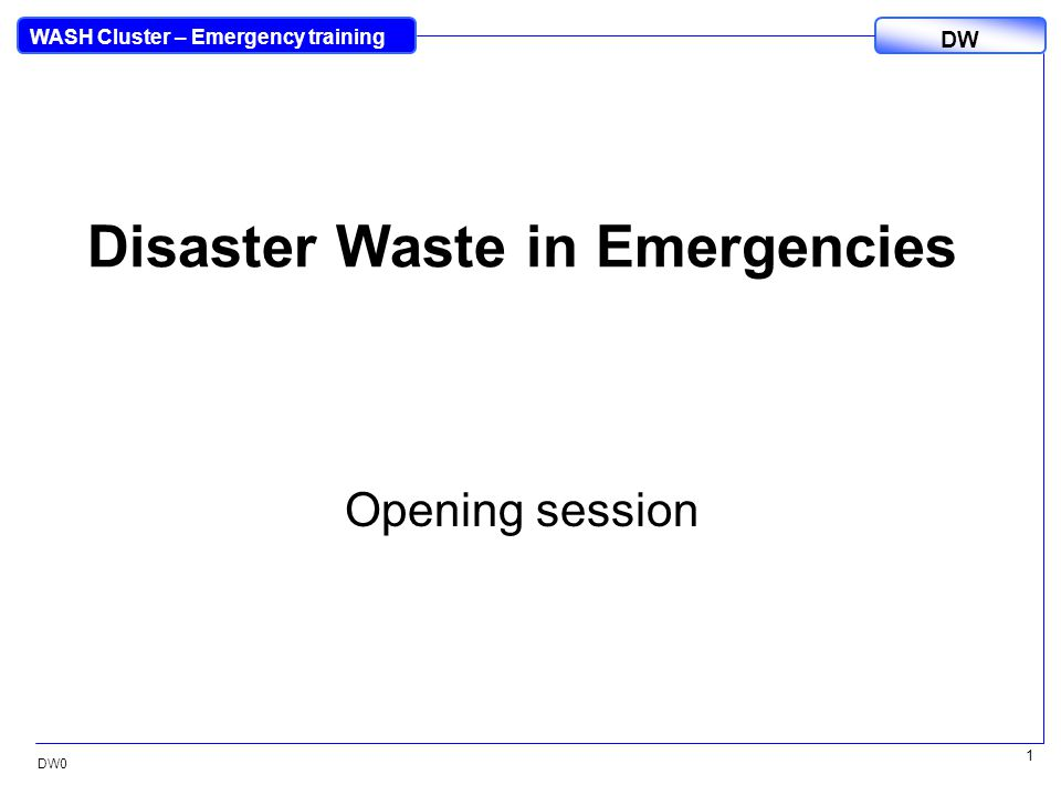 DW WASH Cluster – Emergency training DW0 1 Disaster Waste in Emergencies Opening session