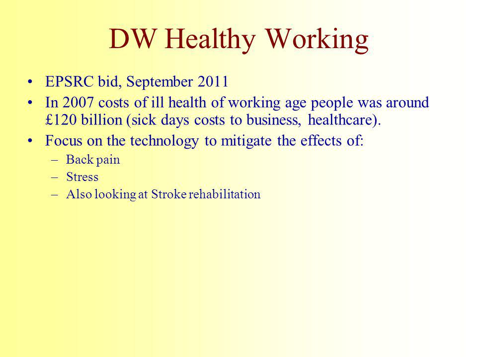 DW Healthy Working EPSRC bid, September 2011 In 2007 costs of ill health of working age people was around £120 billion (sick days costs to business, healthcare).