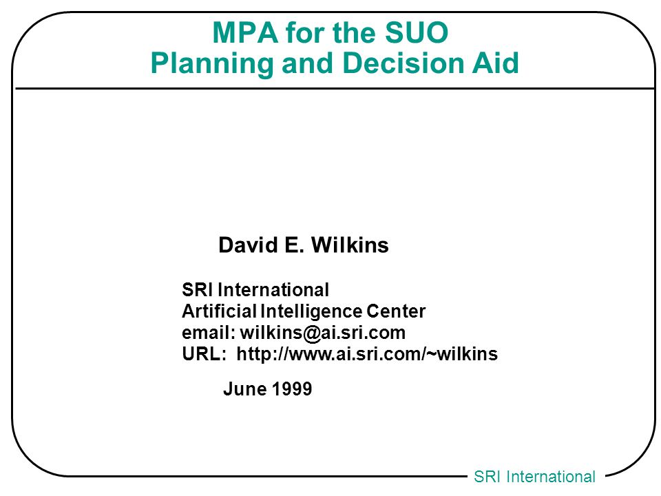 SRI International MPA for the SUO Planning and Decision Aid David E. Wilkins SRI International Artificial Intelligence Center email: wilkins@ai.sri.co