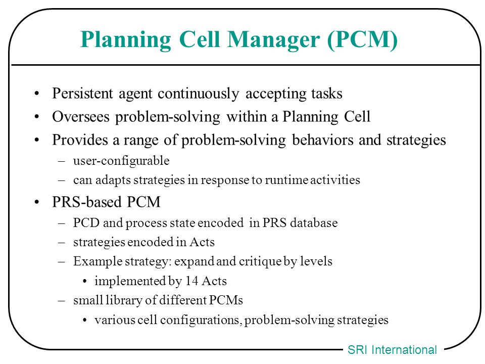 SRI International Planning Cell Manager (PCM) Persistent agent continuously accepting tasks Oversees problem-solving within a Planning Cell Provides a range of problem-solving behaviors and strategies –user-configurable –can adapts strategies in response to runtime activities PRS-based PCM –PCD and process state encoded in PRS database –strategies encoded in Acts –Example strategy: expand and critique by levels implemented by 14 Acts –small library of different PCMs various cell configurations, problem-solving strategies