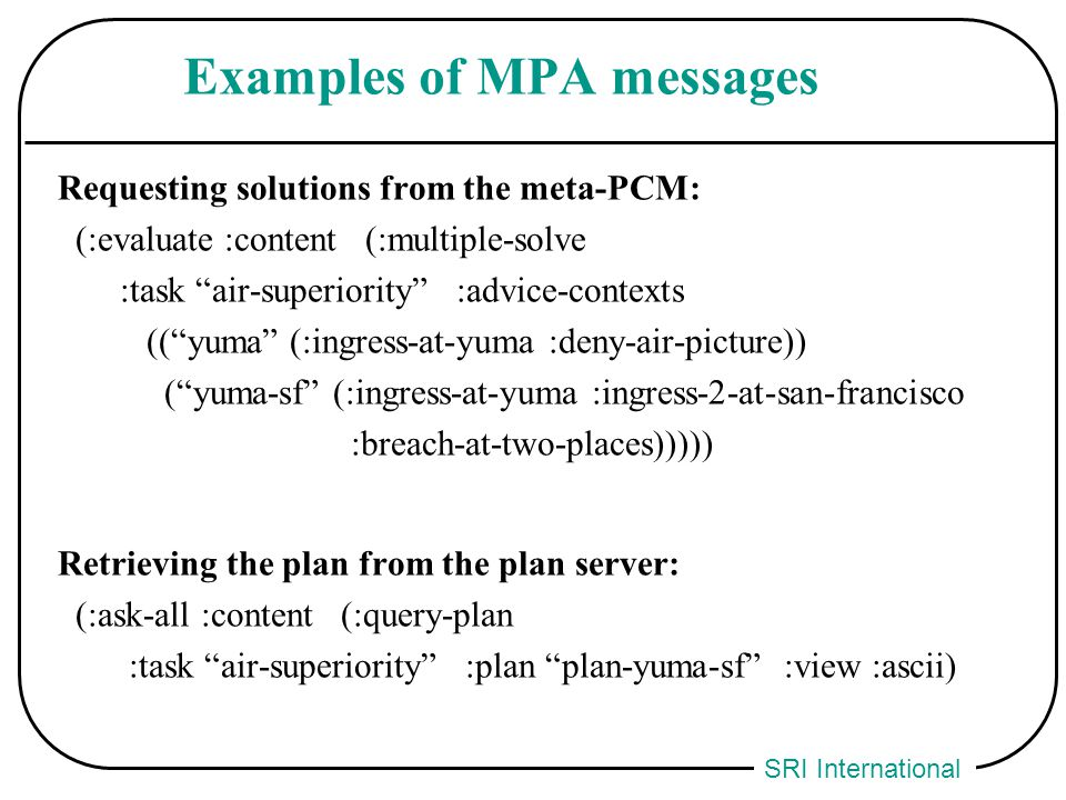 SRI International Examples of MPA messages Requesting solutions from the meta-PCM: (:evaluate :content (:multiple-solve :task air-superiority :advice-contexts (( yuma (:ingress-at-yuma :deny-air-picture)) ( yuma-sf (:ingress-at-yuma :ingress-2-at-san-francisco :breach-at-two-places))))) Retrieving the plan from the plan server: (:ask-all :content (:query-plan :task air-superiority :plan plan-yuma-sf :view :ascii)