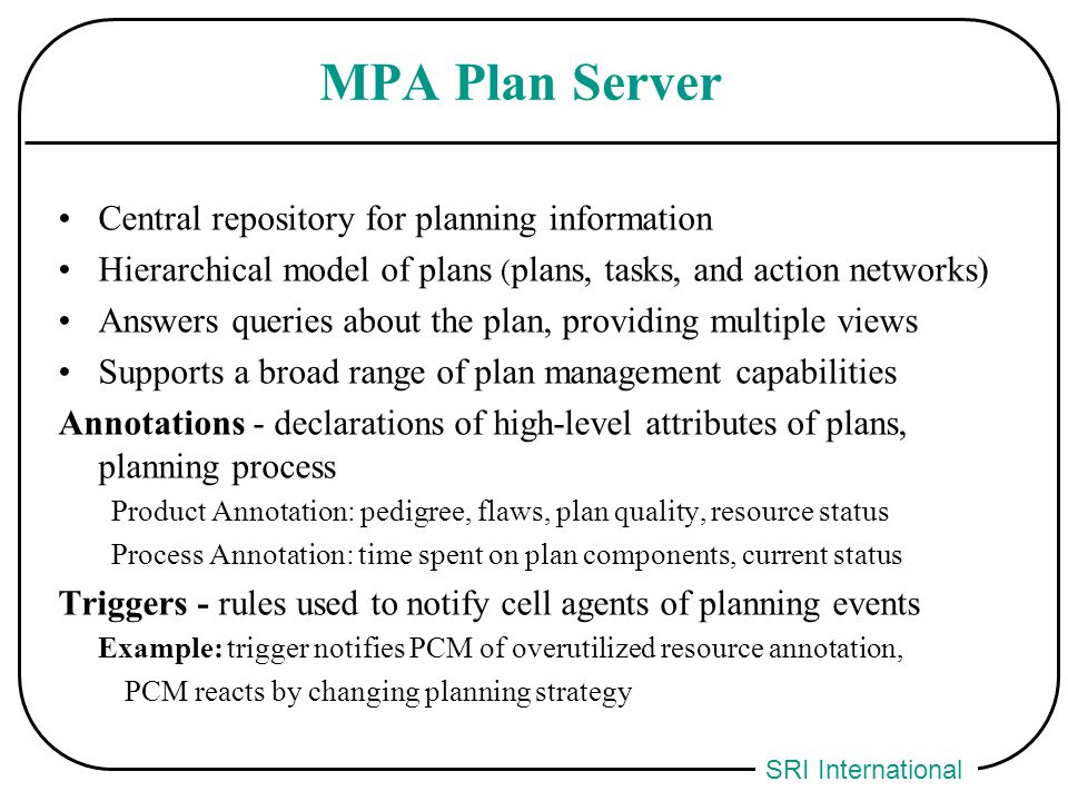 SRI International MPA Plan Server Central repository for planning information Hierarchical model of plans ( plans, tasks, and action networks) Answers queries about the plan, providing multiple views Supports a broad range of plan management capabilities Annotations - declarations of high-level attributes of plans, planning process Product Annotation: pedigree, flaws, plan quality, resource status Process Annotation: time spent on plan components, current status Triggers - rules used to notify cell agents of planning events Example: trigger notifies PCM of overutilized resource annotation, PCM reacts by changing planning strategy