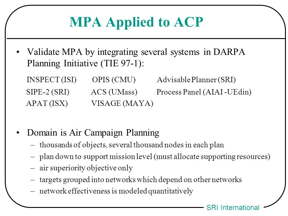 SRI International MPA Applied to ACP Validate MPA by integrating several systems in DARPA Planning Initiative (TIE 97-1): INSPECT (ISI) OPIS (CMU) Adv