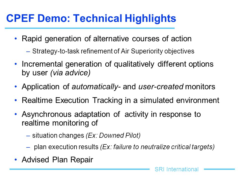 SRI International CPEF Demo: Technical Highlights Rapid generation of alternative courses of action –Strategy-to-task refinement of Air Superiority objectives Incremental generation of qualitatively different options by user (via advice) Application of automatically- and user-created monitors Realtime Execution Tracking in a simulated environment Asynchronous adaptation of activity in response to realtime monitoring of –situation changes (Ex: Downed Pilot) – plan execution results (Ex: failure to neutralize critical targets) Advised Plan Repair