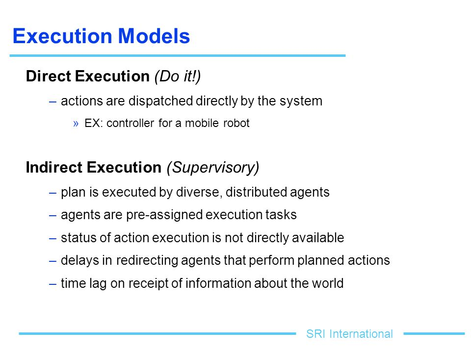 SRI International Execution Models Direct Execution (Do it!) –actions are dispatched directly by the system »EX: controller for a mobile robot Indirect Execution (Supervisory) –plan is executed by diverse, distributed agents –agents are pre-assigned execution tasks –status of action execution is not directly available –delays in redirecting agents that perform planned actions –time lag on receipt of information about the world