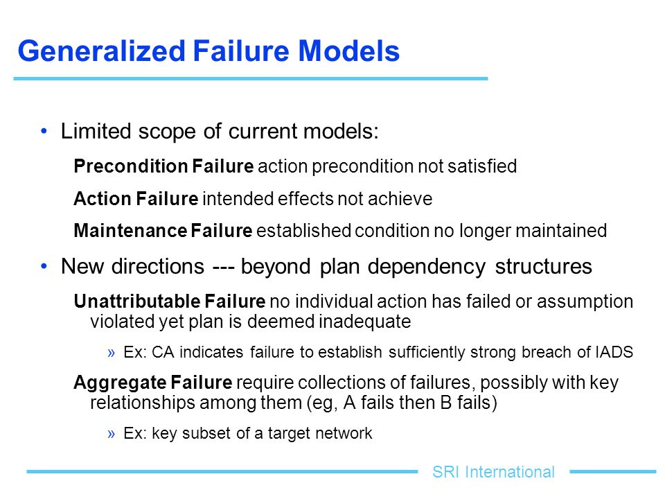 SRI International Generalized Failure Models Limited scope of current models: Precondition Failure action precondition not satisfied Action Failure intended effects not achieve Maintenance Failure established condition no longer maintained New directions --- beyond plan dependency structures Unattributable Failure no individual action has failed or assumption violated yet plan is deemed inadequate »Ex: CA indicates failure to establish sufficiently strong breach of IADS Aggregate Failure require collections of failures, possibly with key relationships among them (eg, A fails then B fails) »Ex: key subset of a target network