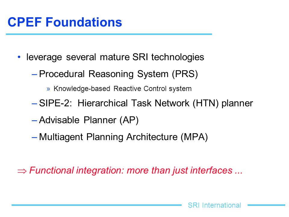 SRI International CPEF Foundations leverage several mature SRI technologies –Procedural Reasoning System (PRS) »Knowledge-based Reactive Control system –SIPE-2: Hierarchical Task Network (HTN) planner –Advisable Planner (AP) –Multiagent Planning Architecture (MPA)  Functional integration: more than just interfaces...