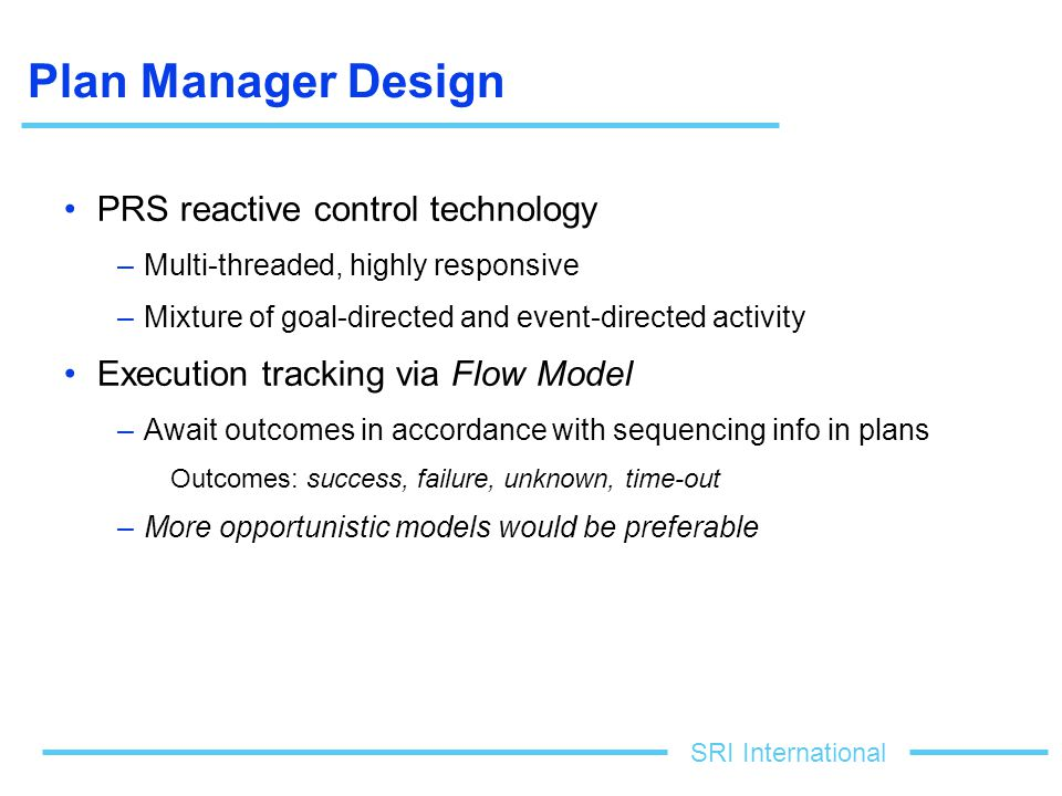 SRI International Plan Manager Design PRS reactive control technology –Multi-threaded, highly responsive –Mixture of goal-directed and event-directed activity Execution tracking via Flow Model –Await outcomes in accordance with sequencing info in plans Outcomes: success, failure, unknown, time-out –More opportunistic models would be preferable