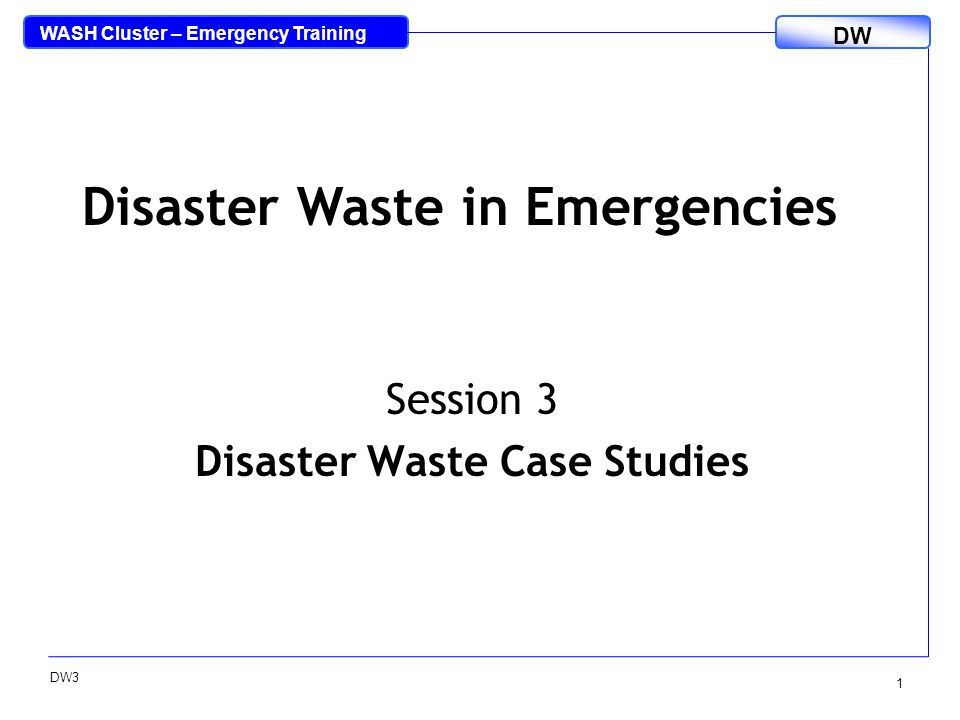 WASH Cluster – Emergency Training DW DW3 1 Session 3 Disaster Waste Case Studies Disaster Waste in Emergencies