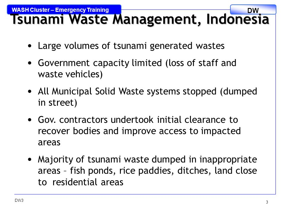 WASH Cluster – Emergency Training DW DW3 3 Tsunami Waste Management, Indonesia Large volumes of tsunami generated wastes Government capacity limited (loss of staff and waste vehicles) All Municipal Solid Waste systems stopped (dumped in street) Gov.
